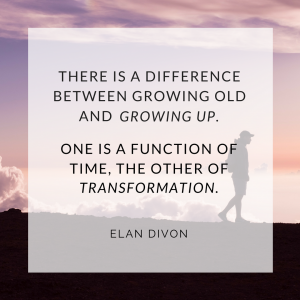 There is a difference between growing old and <em>growing up</em>.  One is a function of time, the other of transformation. Elan Divon