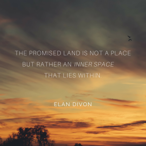 The promised land is not a place but rather an inner space that lies within. Elan Divon