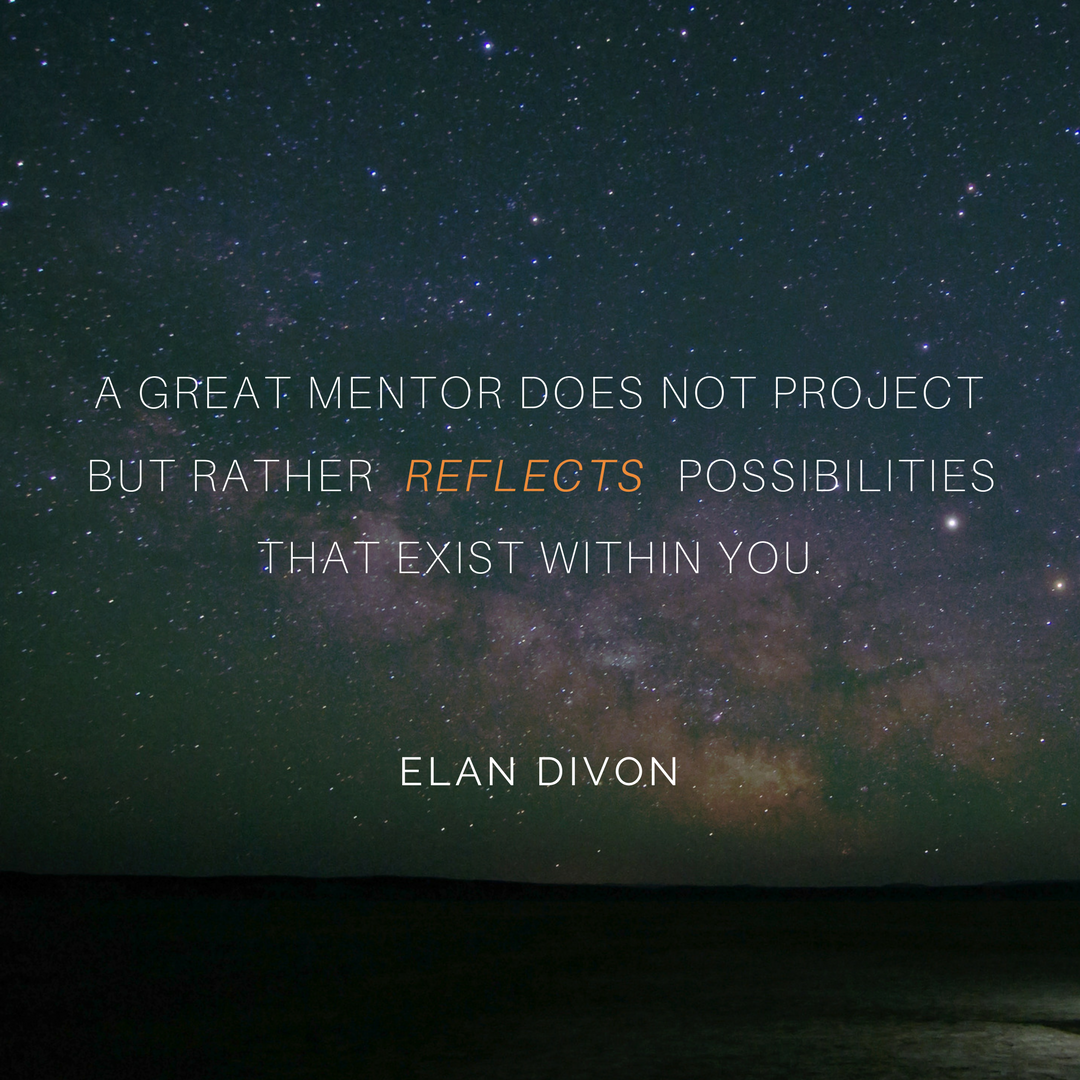 A great mentor does not project but rather reflects possibilities that exist within you. Elan Divon